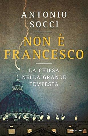 Non è Francesco: La Chiesa nella grande tempesta  by  Antonio Socci