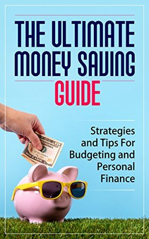 The Ultimate Money Saving Guide: Strategies and Tips For Budgeting and Personal Finance [Money, Personal Finance, Budgeting]  by  Money Saving Strategies