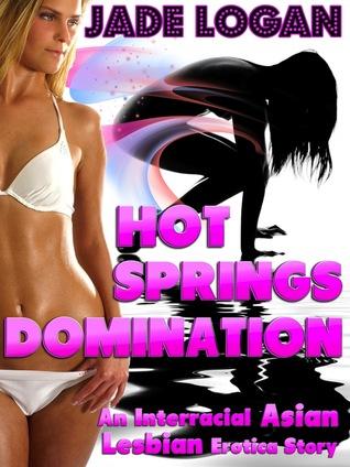 Hot Springs Domination: An Interracial Asian Lesbian Erotica Story  by  Jade Logan