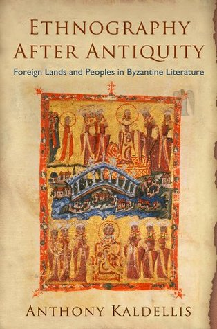 Ethnography After Antiquity: Foreign Lands and Peoples in Byzantine Literature  by  Anthony Kaldellis