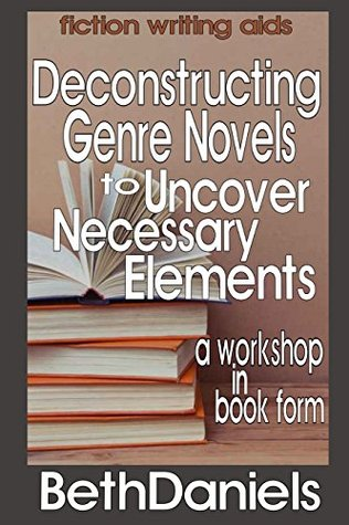 DECONSTRUCTING GENRE NOVELS TO UNCOVER THE NECESSARY ELEMENTS (Fiction Writing Aids - Workshop in Book Form 2)  by  Beth Daniels