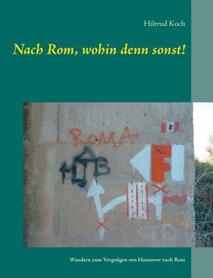 Nach Rom, wohin denn sonst!: Wandern zum Vergnügen von Hannover nach Rom  by  Hiltrud Koch