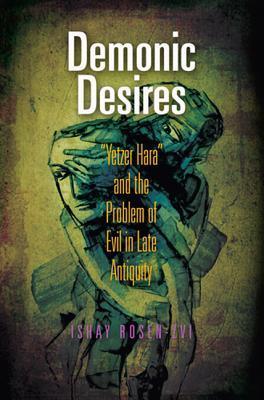 Demonic Desires: Yetzer Hara and the Problem of Evil in Late Antiquity Ishay Rosen-Zvi