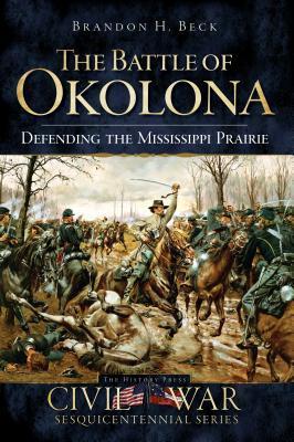 The Battle Of Okolona: Defending The Mississippi Prairie (Civil War Sesquicentennial Series)  by  Brandon H. Beck
