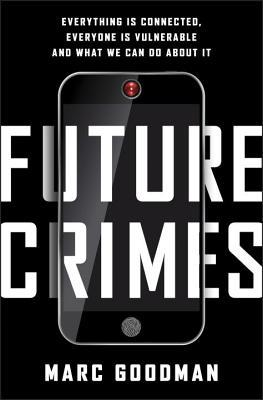 Future Crimes- Everything Is Connected, Everyone Is Vulnerable and What We Can Do About It - Marc Goodman