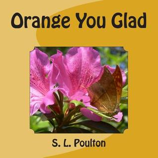 Orange You Glad S.L. Poulton