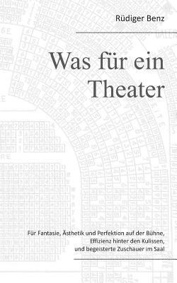 Was für ein Theater: Für Fantasie, Ästhetik und Perfektion auf der Bühne, Effizienz hinter den Kulissen, und begeisterte Zuschauer im Saal  by  Rüdiger Benz