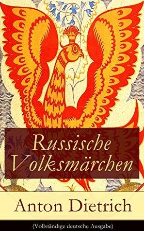 Russische Volksmärchen (Vollständige deutsche Ausgabe): Eine Sammlung der schönsten Märchen Russlands mit einem Vorwort von Jacob Grimm  by  Anton Dietrich