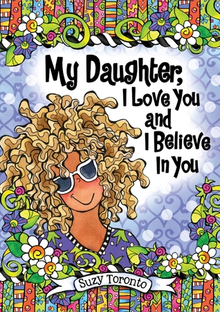 My Daughter, I Love You and I Believe in You  by  Suzy Toronto