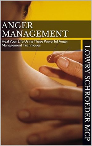 Anger Management: Heal Your Life Using These Powerful Anger Management Techniques (Anger Management Using Cognitive Behavioral Therapy Made Simple Book 3)  by  Lowry Schroeder MCP