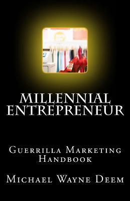 Millennial Entrepreneur: Guerrilla Marketing Handbook Michael Wayne Deem