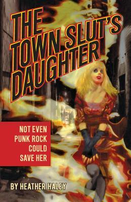 The Town Slut's Daughter by Heather Haley