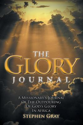 The Glory Journal: A Missionarys Journal of the Outpouring of Gods Glory in Africa Stephen Gray