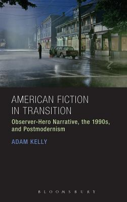 American Fiction in Transition: Observer-Hero Narrative, the 1990s, and Postmodernism  by  Adam Kelly