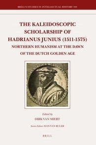 The Kaleidoscopic Scholarship of Hadrianus Junius (1511-1575): Northern Humanism at the Dawn of the Dutch Golden Age Dirk van Miert