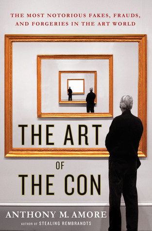The Art of the Con: The Most Notorious Fakes, Frauds, and Forgeries in the Art World - Anthony M. Amore
