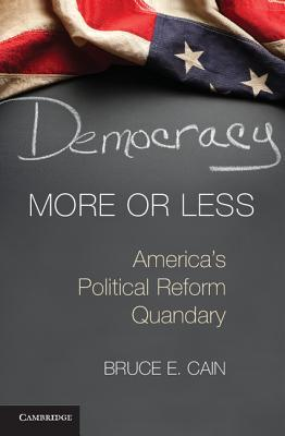 Democracy More or Less: Americas Political Reform Quandary  by  Bruce Cain