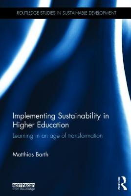 Implementing Sustainability in Higher Education: Learning in an Age of Transformation Matthias Barth
