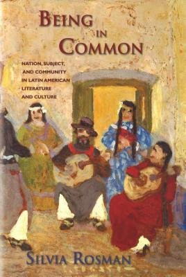 Being in Common: Nation, Subject, and Community in Latin American Literature and Culture  by  Silvia Rosman