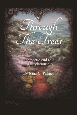 Through the Trees: The Five Stages of Grief as They Apply to Ending a Toxic Relationship Expressed  by  Poetry and Metaphor by Nina C. Palmer