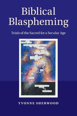 Biblical Blaspheming: Trials of the Sacred for a Secular Age  by  Yvonne Sherwood