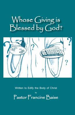 Whose Giving Is Blessed  by  God?: Written to Edify the Body of Christ by Pastor Francine Baise