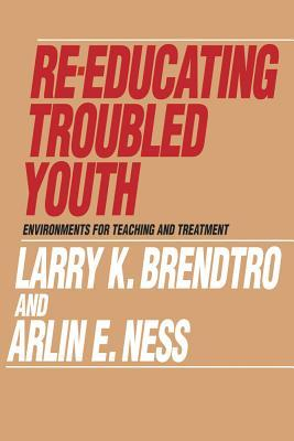 Re-Educating Troubled Youth: Environments for Teaching and Treatment Larry K. Brendtro