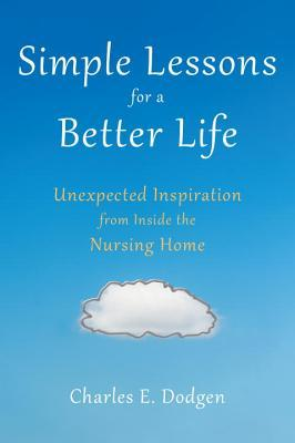 Simple Lessons for A Better Life: Unexpected Inspiration from Inside the Nursing Home  by  Charles E. Dodgen