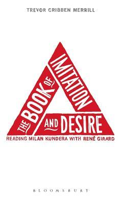 The Book of Imitation and Desire: Reading Milan Kundera with Rene Girard  by  Trevor Cribben Merrill