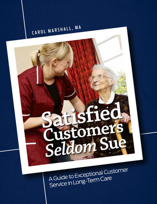 Satisfied Customers Seldom Sue: A Guide to Exceptional Customer Service in Long-Term Care  by  Carol Marshall