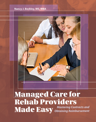 Managed Care for Rehab Providers Made Easy: Mastering Contracts and Obtaining Fair Reimbursement  by  Nancy J. Beckley