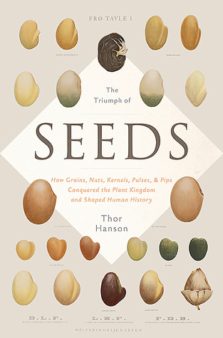 How Grains, Nuts, Kernels, Pulses, and Pips Conquered the Plant Kingdom and Shaped Human History - Thor Hanson