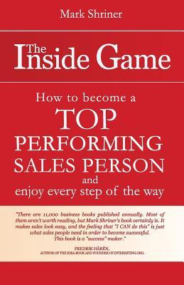 The Inside Game: How to Become a Top Performing Salesperson and Enjoy Every Step of the Way Mark Shriner