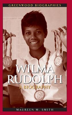 Wilma Rudolph: A Biography Maureen M. Smith