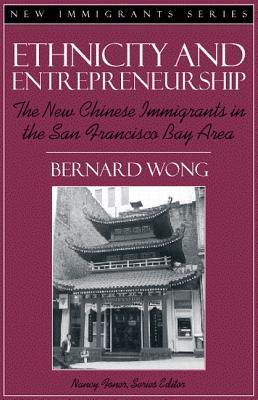 Ethnicity and Entrepreneurship: The New Chinese Immigrants in the San Francisco Bay Area (Part of the New Immigrants Series)  by  Bernard Wong