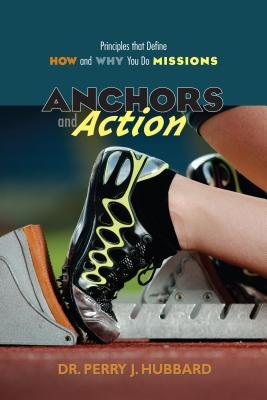 Anchors and Action: Principles That Define How and Why You Do Missions Perry J. Hubbard