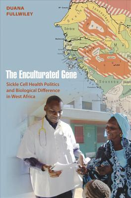 The Enculturated Gene: Sickle Cell Health Politics and Biological Difference in West Africa Duana Fullwiley