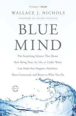 Blue Mind: The Surprising Science That Shows How Being Near, In, On, or Under Water Can Make You Happier, Healthier, More Connected, and Better at What You Do