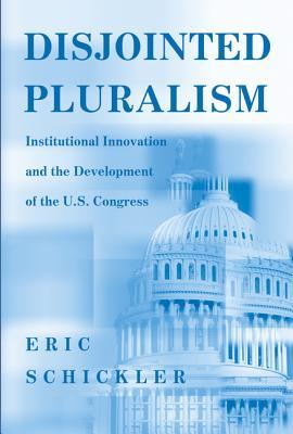 Disjointed Pluralism: Institutional Innovation and the Development of the U.S. Congress  by  Eric Schickler