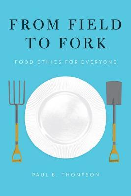 From Field to Fork by Paul B. Thompson