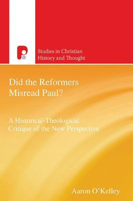 Did the Reformers Misread Paul?: A Historical-Theological Critique of the New Perspective  by  Aaron OKelley