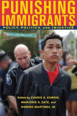 Punishing Immigrants: Policy, Politics, and Injustice Charis Elizabeth Kubrin