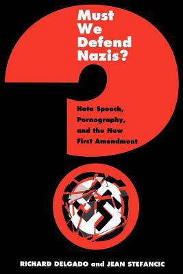 Must We Defend Nazis?: Hate Speech, Pornography and the New First Amendment  by  Richard Delgado