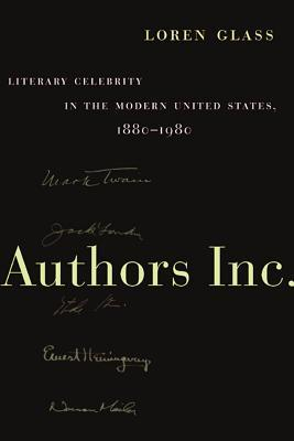 Authors Inc.: Literary Celebrity in the Modern United States, 1880-1980 Loren Glass
