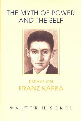 The Myth of Power and the Self: Essays on Franz Kafka  by  Walter H. Sokel