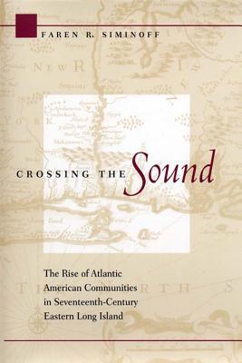Crossing the Sound: The Rise of Atlantic American Communities in Seventeenth-Century Eastern Long Island Faren R. Siminoff