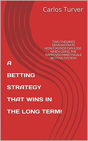 A BETTING STRATEGY THAT WINS IN THE LONG TERM!: TWO THEORIES DEMONSTRATE HOW CASINOS CAN LOSE WHEN USING THE IMPROVED MARTINGALE BETTING SYSTEM!  by  Carlos Turver