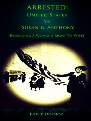 Arrested! United States vs Susan B. Anthony [Regarding a Womans Right to Vote] Philip Dossick