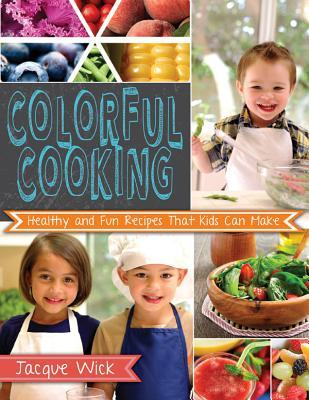 Colorful Cooking: Healthy and Fun Recipes That Kids Can Make