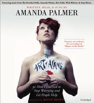 The Art of Asking; or, How I Learned to Stop Worrying and Let People Help - Amanda Palmer